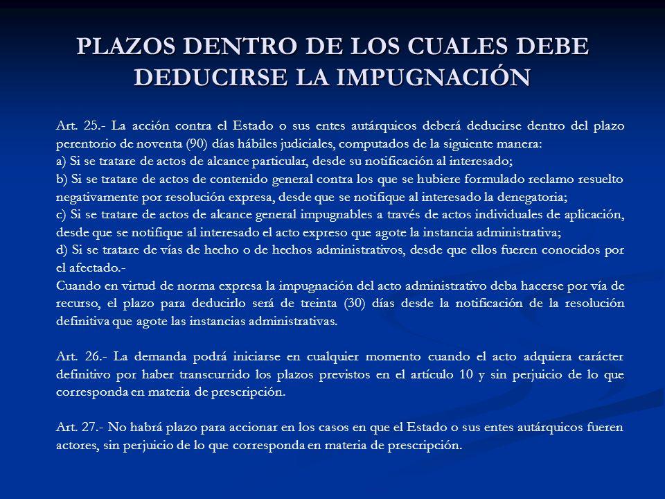 PLAZOS DENTRO DE LOS CUALES DEBE DEDUCIRSE LA IMPUGNACIÓN Art. 25.- La acción contra el Estado o sus entes autárquicos deberá deducirse dentro del pla