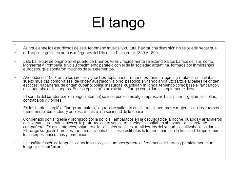 El tango Aunque entre los estudiosos de este fenómeno musical y cultural hay mucha discusión no se puede negar que el Tango se gesta en ambas márgenes