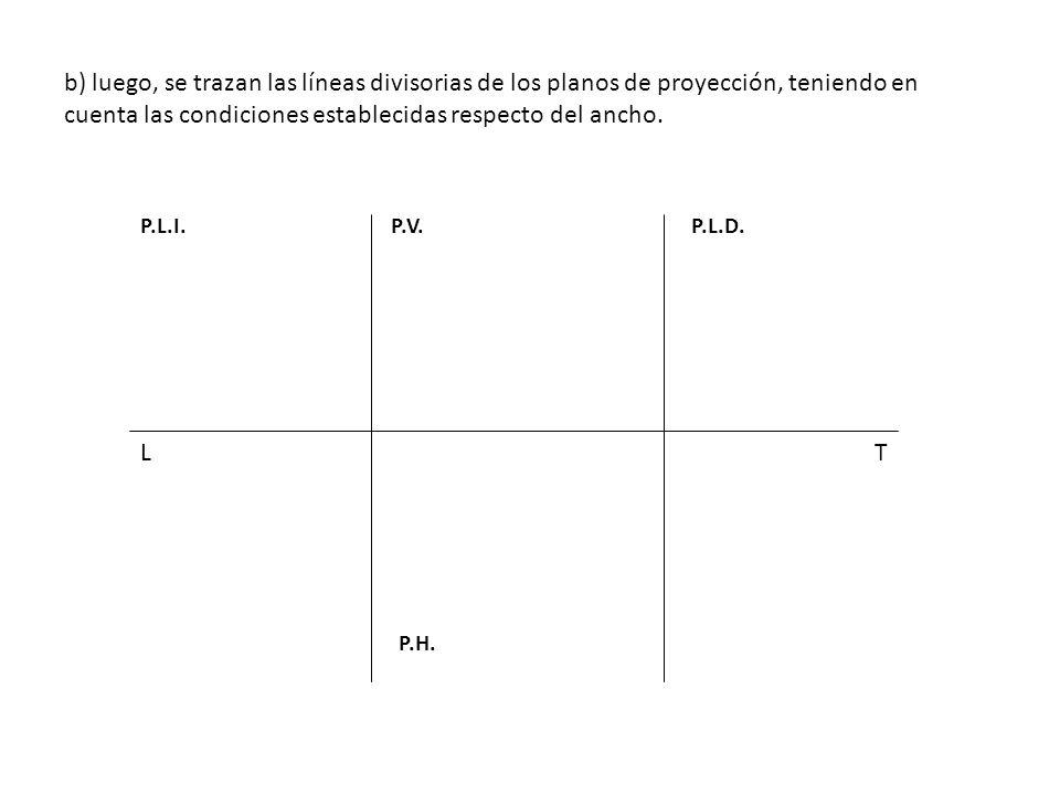 b) luego, se trazan las líneas divisorias de los planos de proyección, teniendo en cuenta las condiciones establecidas respecto del ancho. LT P.V. P.H
