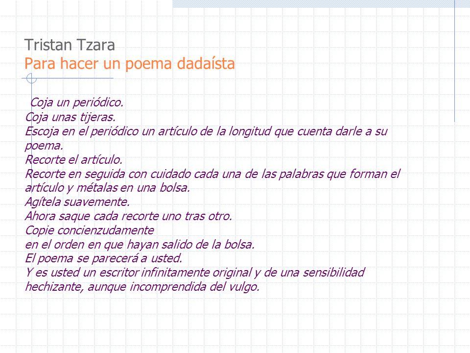 Tristan Tzara Para hacer un poema dadaísta Coja un periódico. Coja unas tijeras. Escoja en el periódico un artículo de la longitud que cuenta darle a