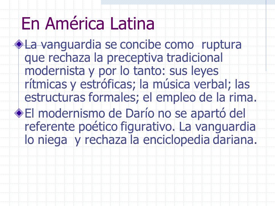 En América Latina La vanguardia se concibe como ruptura que rechaza la preceptiva tradicional modernista y por lo tanto: sus leyes rítmicas y estrófic