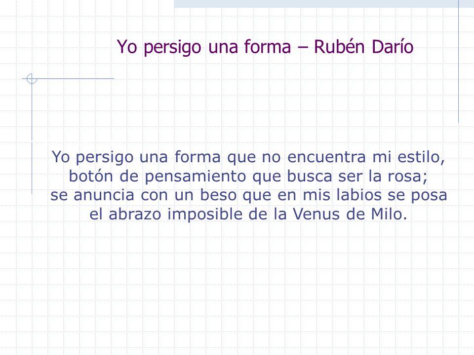 Yo persigo una forma – Rubén Darío YO PERSIGO UNA FORMA... Yo persigo una forma que no encuentra mi estilo, botón de pensamiento que busca ser la rosa