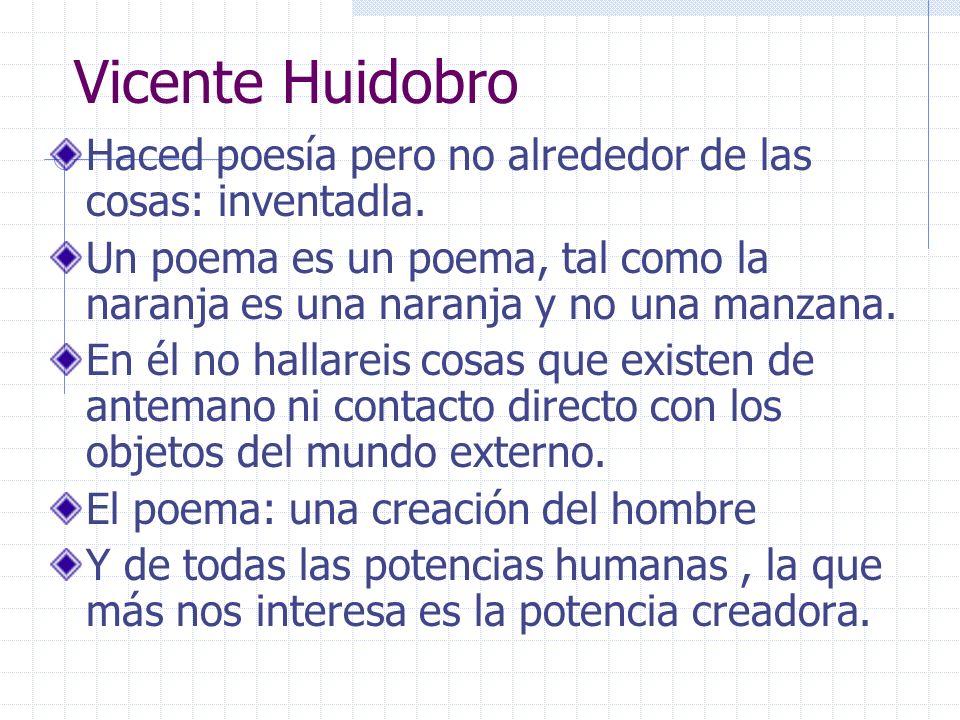 Vicente Huidobro Haced poesía pero no alrededor de las cosas: inventadla. Un poema es un poema, tal como la naranja es una naranja y no una manzana. E