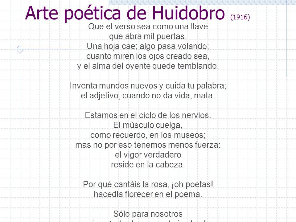 Arte poética de Huidobro (1916) Que el verso sea como una llave que abra mil puertas. Una hoja cae; algo pasa volando; cuanto miren los ojos creado se