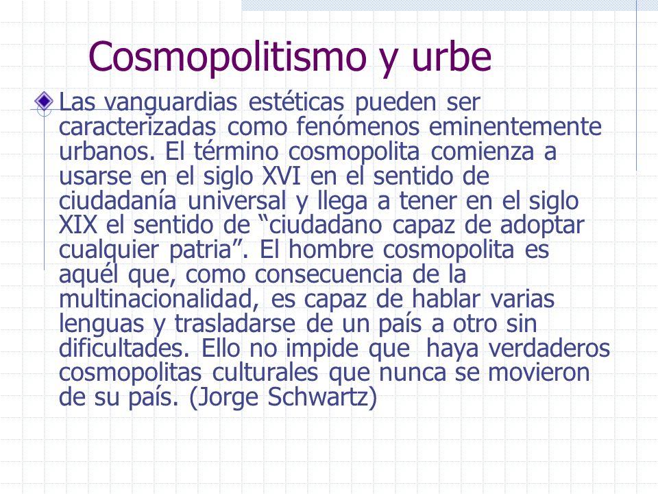 Cosmopolitismo y urbe Las vanguardias estéticas pueden ser caracterizadas como fenómenos eminentemente urbanos. El término cosmopolita comienza a usar