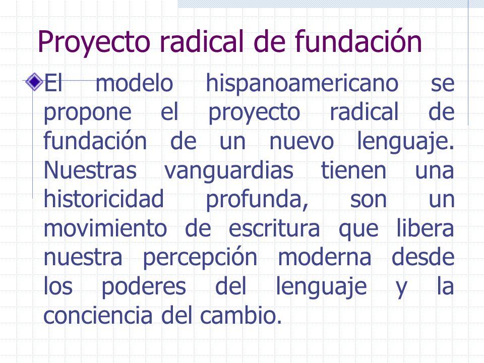 Proyecto radical de fundación El modelo hispanoamericano se propone el proyecto radical de fundación de un nuevo lenguaje. Nuestras vanguardias tienen