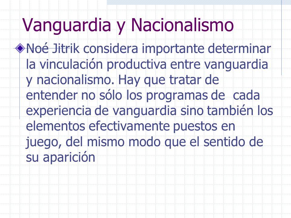 Vanguardia y Nacionalismo Noé Jitrik considera importante determinar la vinculación productiva entre vanguardia y nacionalismo. Hay que tratar de ente