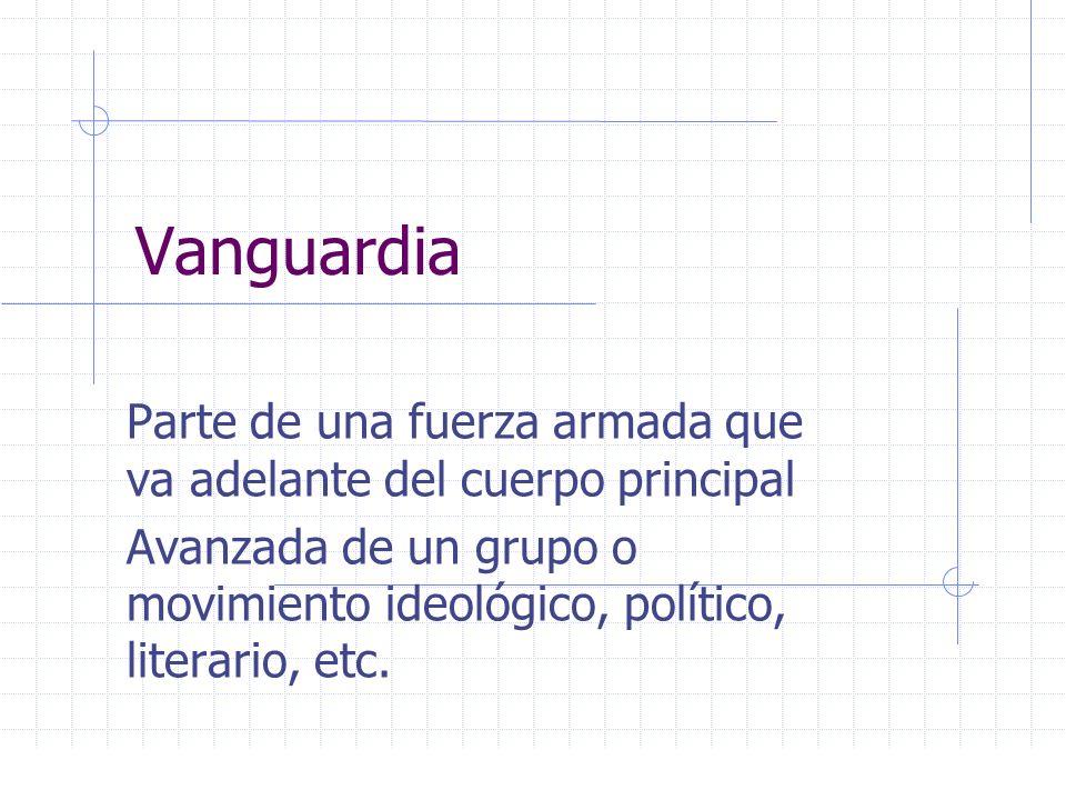 Vanguardia Parte de una fuerza armada que va adelante del cuerpo principal Avanzada de un grupo o movimiento ideológico, político, literario, etc.