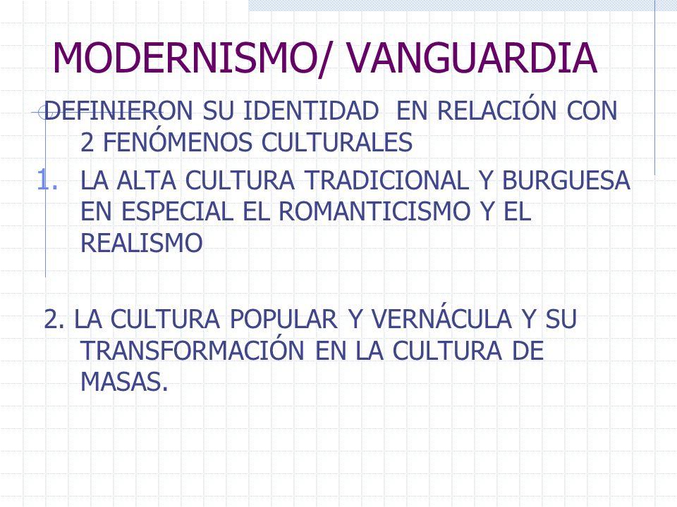 MODERNISMO/ VANGUARDIA DEFINIERON SU IDENTIDAD EN RELACIÓN CON 2 FENÓMENOS CULTURALES 1. LA ALTA CULTURA TRADICIONAL Y BURGUESA EN ESPECIAL EL ROMANTI