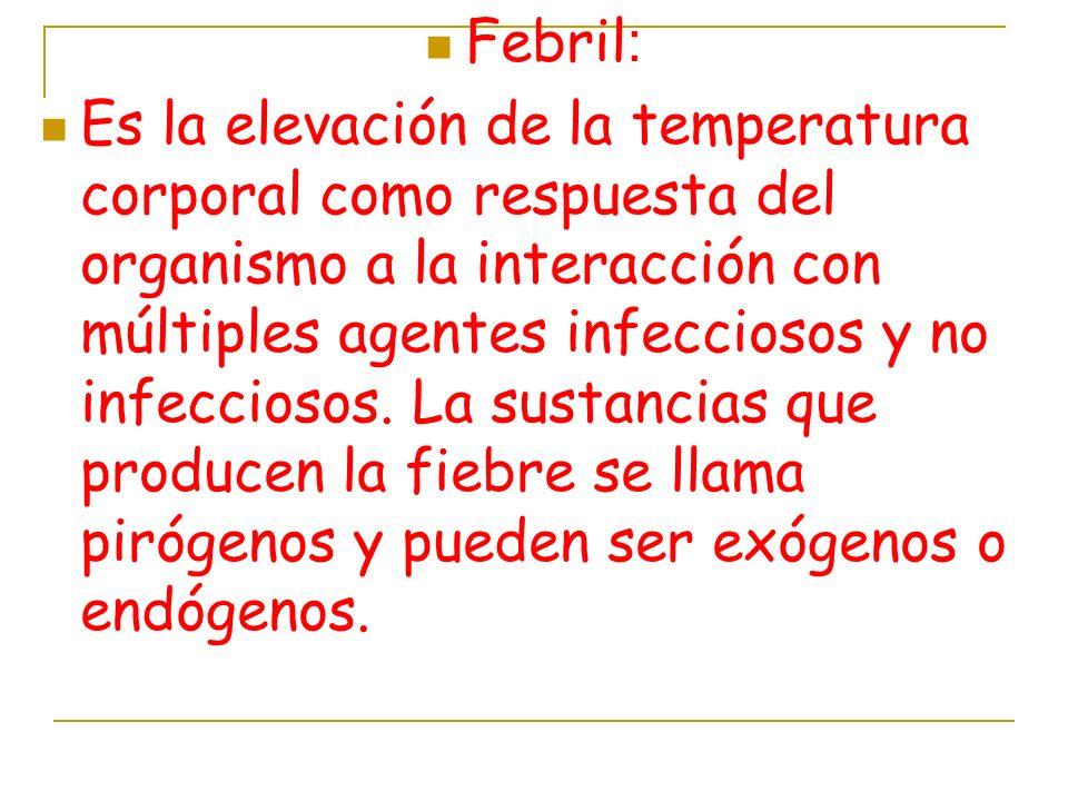 Febril : Es la elevación de la temperatura corporal como respuesta del organismo a la interacción con múltiples agentes infecciosos y no infecciosos.
