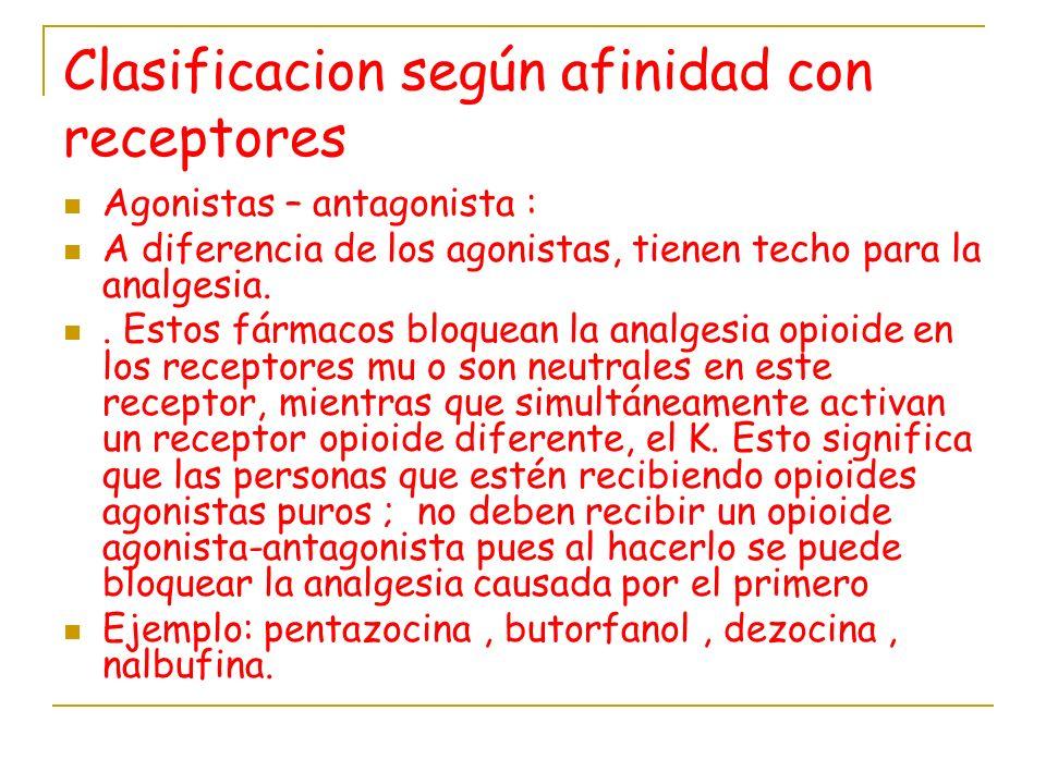 Clasificacion según afinidad con receptores Agonistas – antagonista : A diferencia de los agonistas, tienen techo para la analgesia.. Estos fármacos b