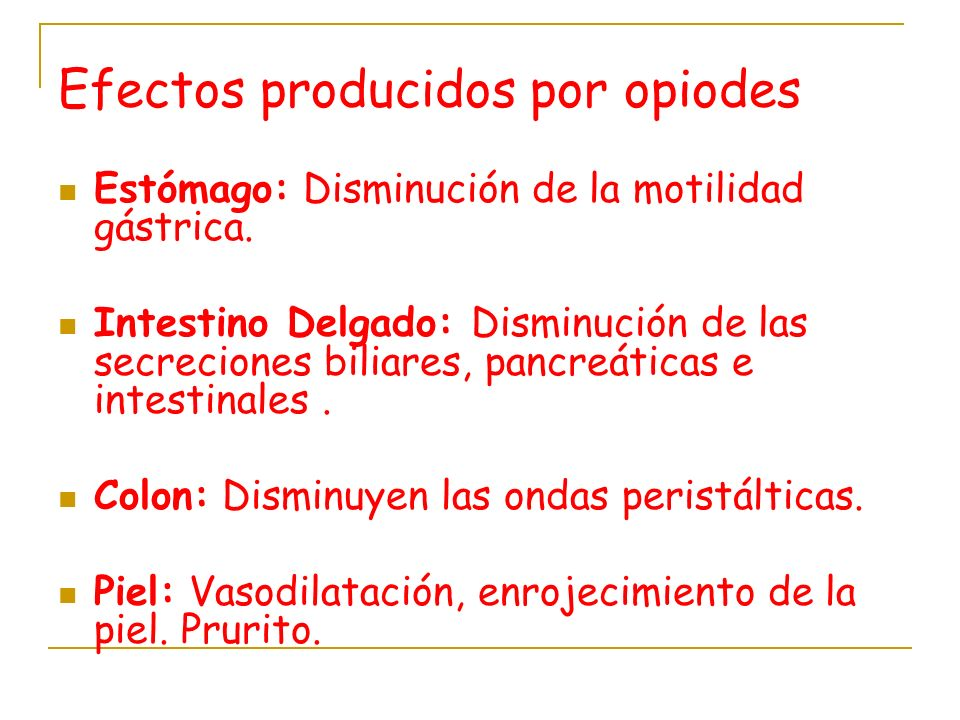 Efectos producidos por opiodes Estómago: Disminución de la motilidad gástrica. Intestino Delgado: Disminución de las secreciones biliares, pancreática