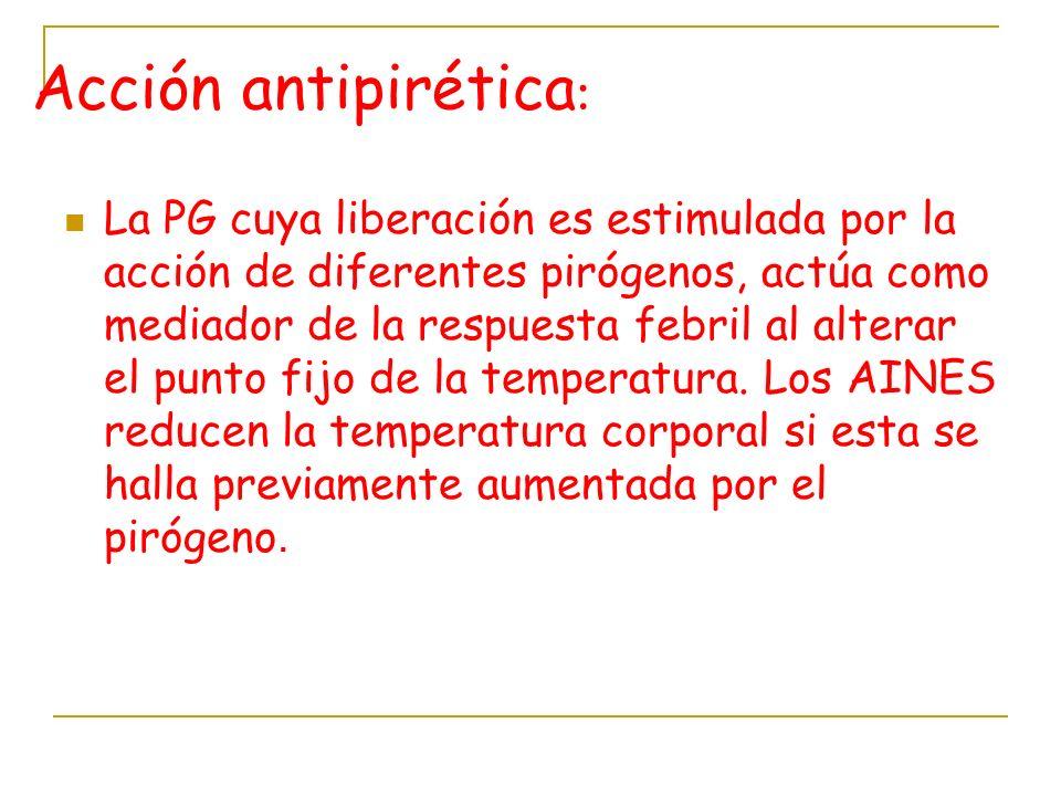 Acción antipirética : La PG cuya liberación es estimulada por la acción de diferentes pirógenos, actúa como mediador de la respuesta febril al alterar