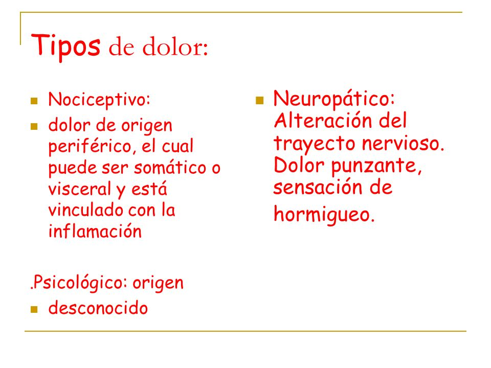 Tipos de dolor: Nociceptivo: dolor de origen periférico, el cual puede ser somático o visceral y está vinculado con la inflamación.Psicológico: origen