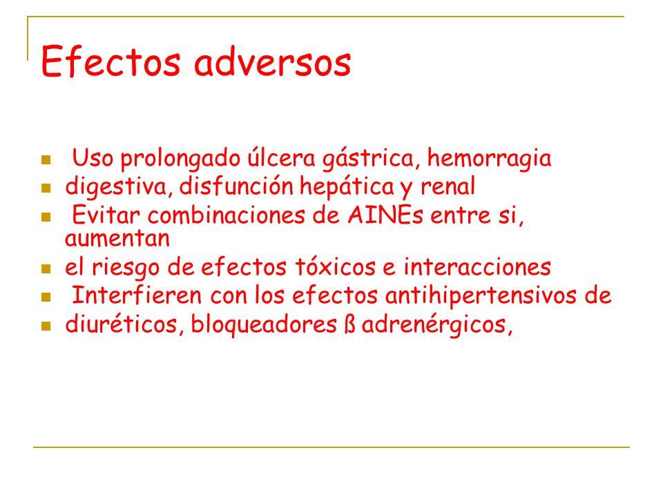 Efectos adversos Uso prolongado úlcera gástrica, hemorragia digestiva, disfunción hepática y renal Evitar combinaciones de AINEs entre si, aumentan el