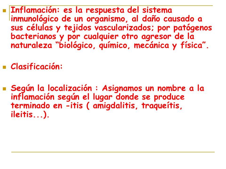 Inflamación: es la respuesta del sistema inmunológico de un organismo, al daño causado a sus células y tejidos vascularizados; por patógenos bacterian