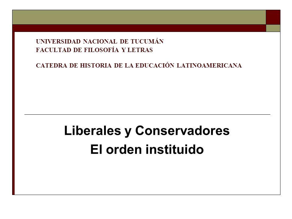 UNIVERSIDAD NACIONAL DE TUCUMÁN FACULTAD DE FILOSOFÍA Y LETRAS CATEDRA DE HISTORIA DE LA EDUCACIÓN LATINOAMERICANA Liberales y Conservadores El orden