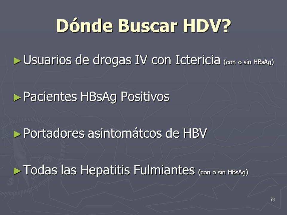 73 Dónde Buscar HDV? Usuarios de drogas IV con Ictericia (con o sin HBsAg) Usuarios de drogas IV con Ictericia (con o sin HBsAg) Pacientes HBsAg Posit