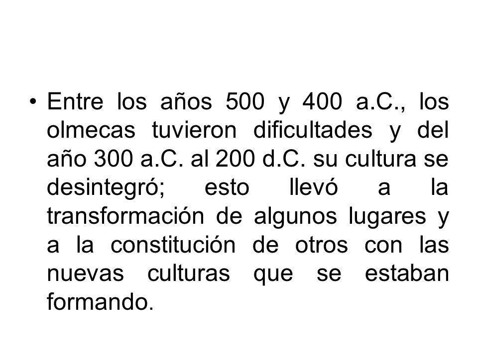 Entre los años 500 y 400 a.C., los olmecas tuvieron dificultades y del año 300 a.C. al 200 d.C. su cultura se desintegró; esto llevó a la transformaci