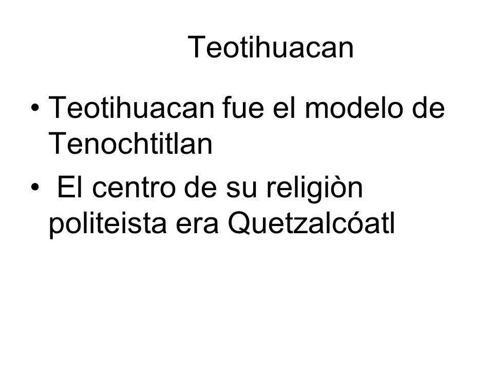 Teotihuacan Teotihuacan fue el modelo de Tenochtitlan El centro de su religiòn politeista era Quetzalcóatl Su herencia más importante es la religi