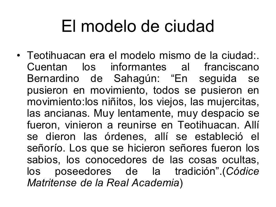 El modelo de ciudad Teotihuacan era el modelo mismo de la ciudad:. Cuentan los informantes al franciscano Bernardino de Sahagún: En seguida se pusiero