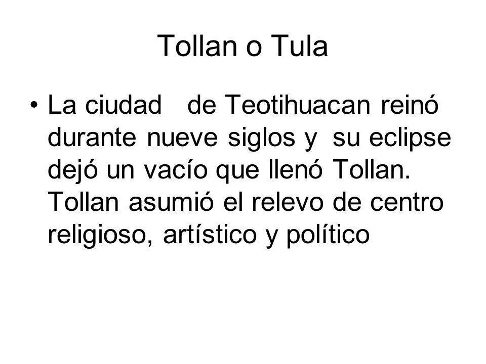 Tollan o Tula La ciudad de Teotihuacan reinó durante nueve siglos y su eclipse dejó un vacío que llenó Tollan. Tollan asumió el relevo de centro relig