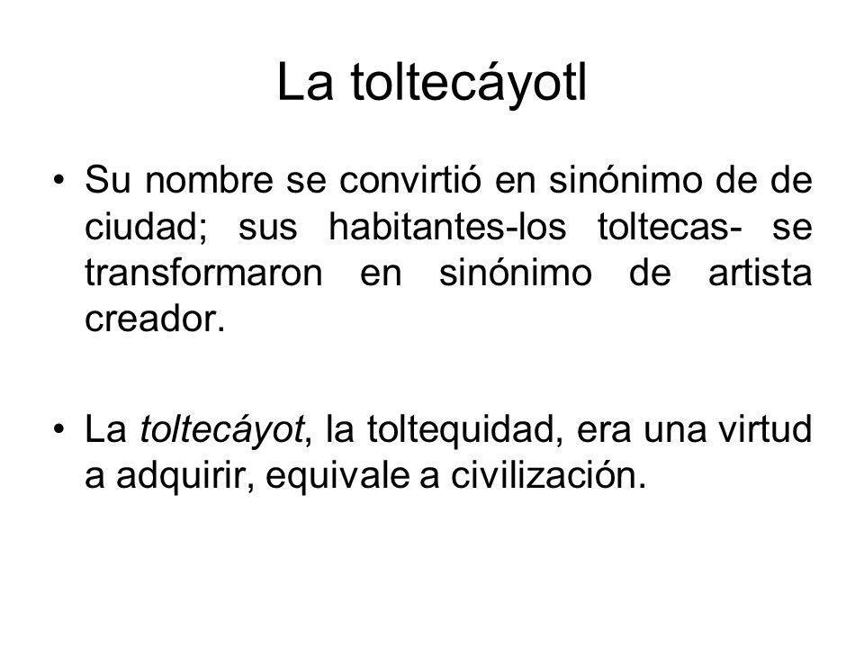 La toltecáyotl Su nombre se convirtió en sinónimo de de ciudad; sus habitantes-los toltecas- se transformaron en sinónimo de artista creador. La tolte