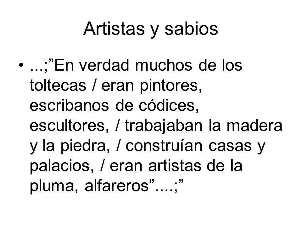 Artistas y sabios...;En verdad muchos de los toltecas / eran pintores, escribanos de códices, escultores, / trabajaban la madera y la piedra, / constr