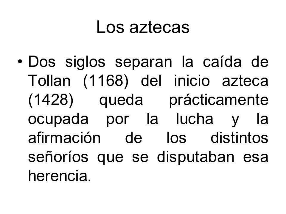 Los aztecas Dos siglos separan la caída de Tollan (1168) del inicio azteca (1428) queda prácticamente ocupada por la lucha y la afirmación de los dist