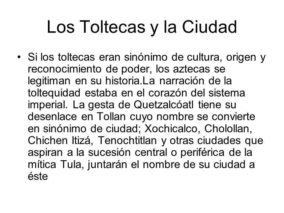 Los Toltecas y la Ciudad Si los toltecas eran sinónimo de cultura, origen y reconocimiento de poder, los aztecas se legitiman en su historia.La narrac