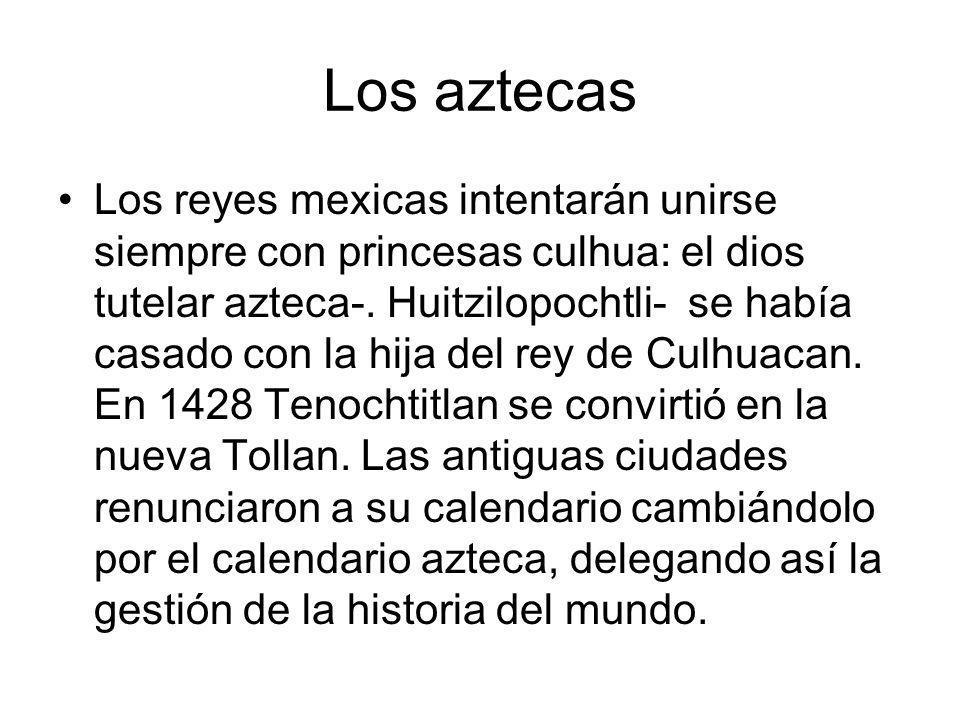 Los aztecas Los reyes mexicas intentarán unirse siempre con princesas culhua: el dios tutelar azteca-. Huitzilopochtli- se había casado con la hija de
