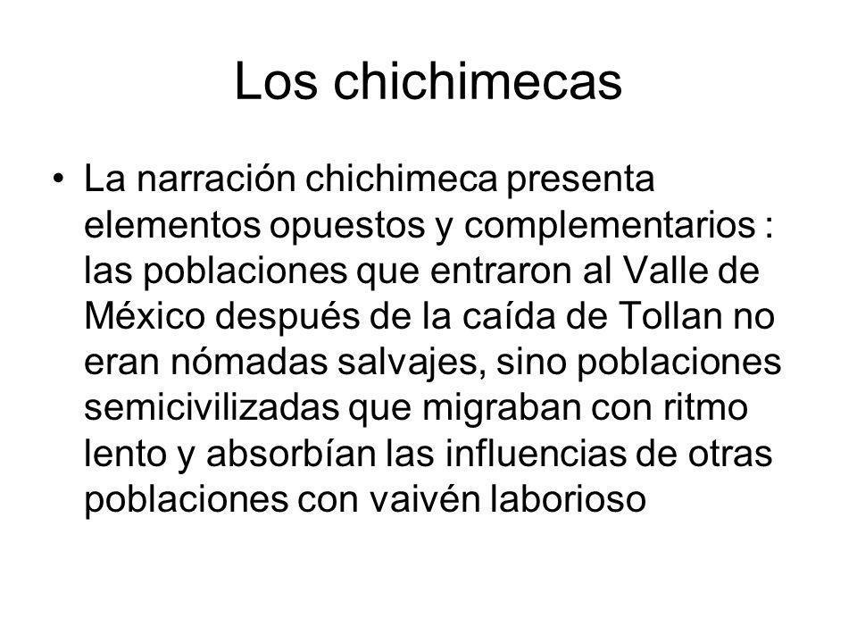 Los chichimecas La narración chichimeca presenta elementos opuestos y complementarios : las poblaciones que entraron al Valle de México después de la