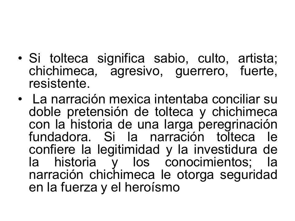 Si tolteca significa sabio, culto, artista; chichimeca, agresivo, guerrero, fuerte, resistente. La narración mexica intentaba conciliar su doble prete