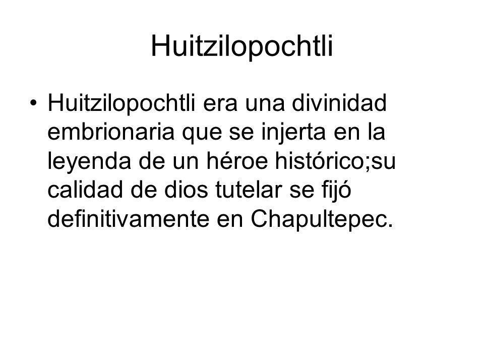 Huitzilopochtli Huitzilopochtli era una divinidad embrionaria que se injerta en la leyenda de un héroe histórico;su calidad de dios tutelar se fijó de