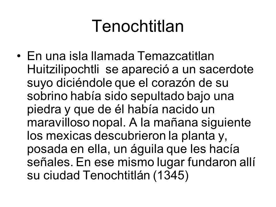 Tenochtitlan En una isla llamada Temazcatitlan Huitzilipochtli se apareció a un sacerdote suyo diciéndole que el corazón de su sobrino había sido sepu