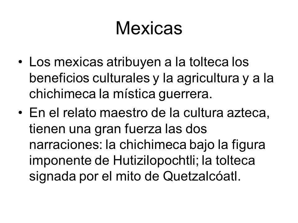 Mexicas Los mexicas atribuyen a la tolteca los beneficios culturales y la agricultura y a la chichimeca la mística guerrera. En el relato maestro de l