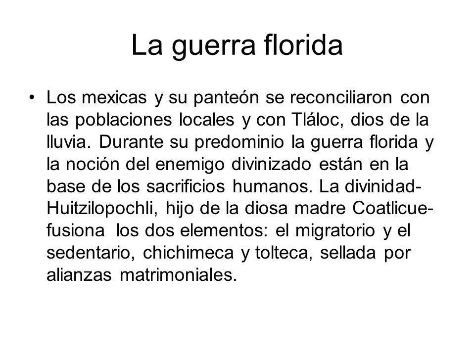 La guerra florida Los mexicas y su panteón se reconciliaron con las poblaciones locales y con Tláloc, dios de la lluvia. Durante su predominio la guer