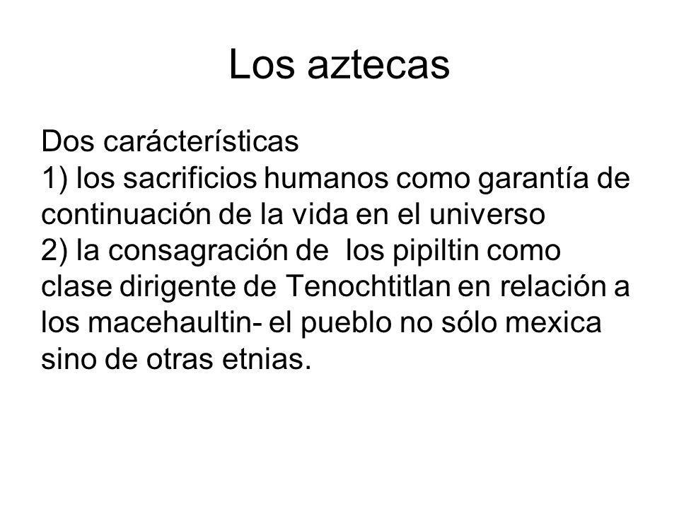Los aztecas Dos carácterísticas 1) los sacrificios humanos como garantía de continuación de la vida en el universo 2) la consagración de los pipiltin