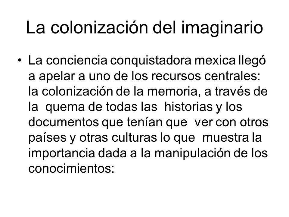 La colonización del imaginario La conciencia conquistadora mexica llegó a apelar a uno de los recursos centrales: la colonización de la memoria, a tra