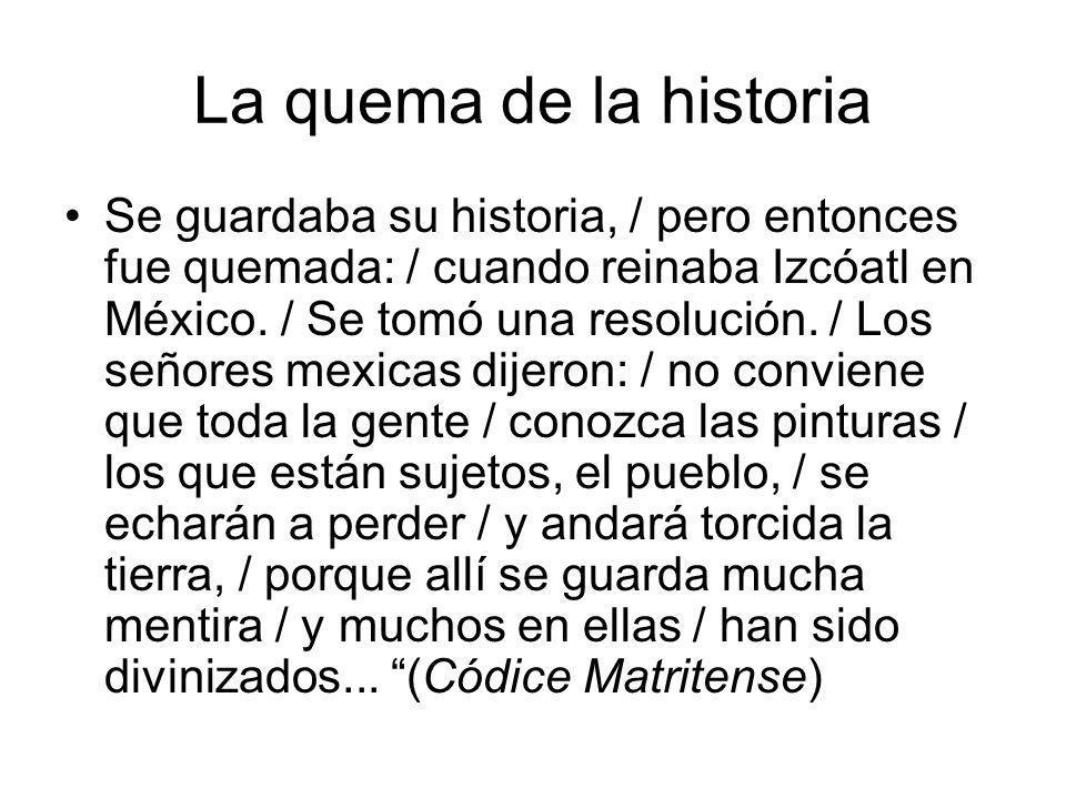 La quema de la historia Se guardaba su historia, / pero entonces fue quemada: / cuando reinaba Izcóatl en México. / Se tomó una resolución. / Los seño