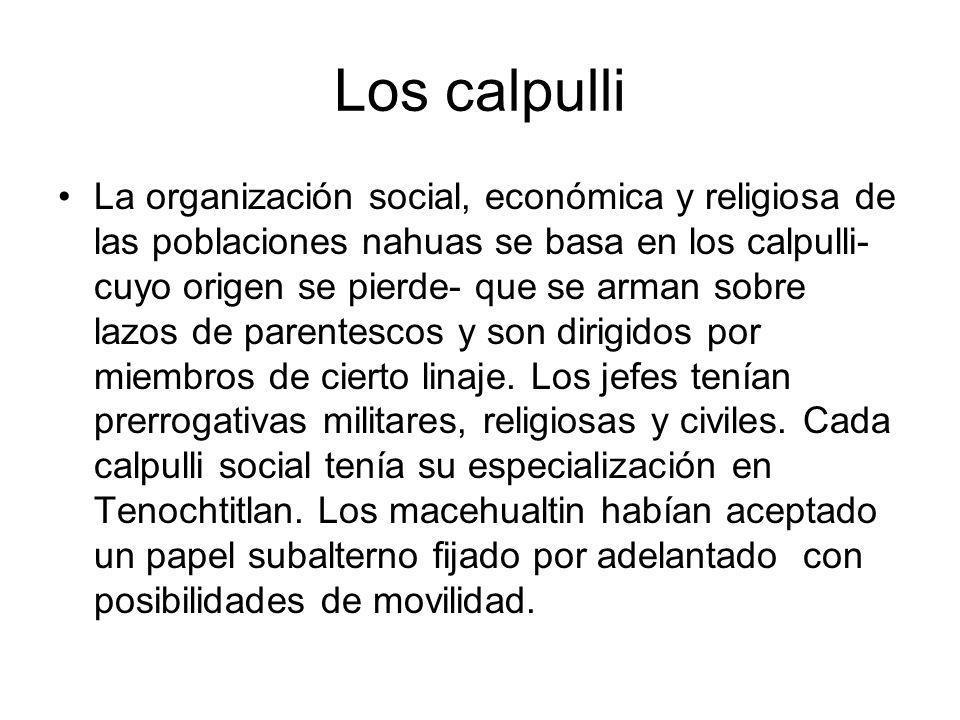 Los calpulli La organización social, económica y religiosa de las poblaciones nahuas se basa en los calpulli- cuyo origen se pierde- que se arman sobr