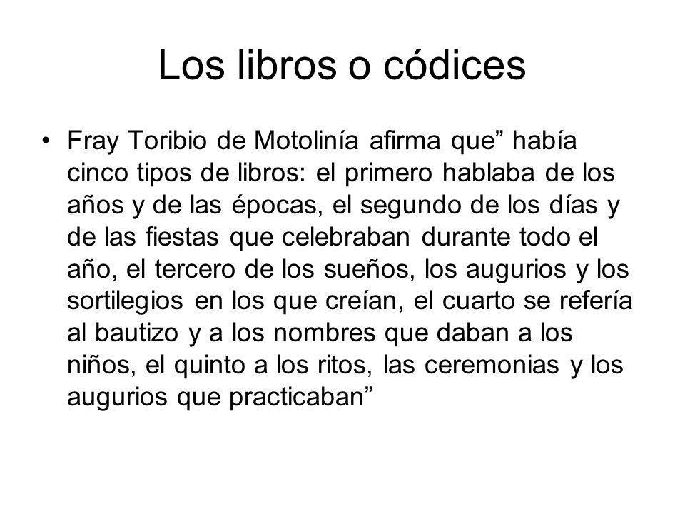 Los libros o códices Fray Toribio de Motolinía afirma que había cinco tipos de libros: el primero hablaba de los años y de las épocas, el segundo de l