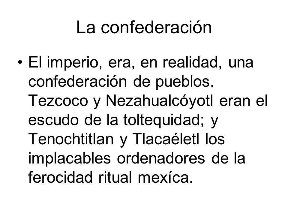 La confederación El imperio, era, en realidad, una confederación de pueblos. Tezcoco y Nezahualcóyotl eran el escudo de la toltequidad; y Tenochtitlan