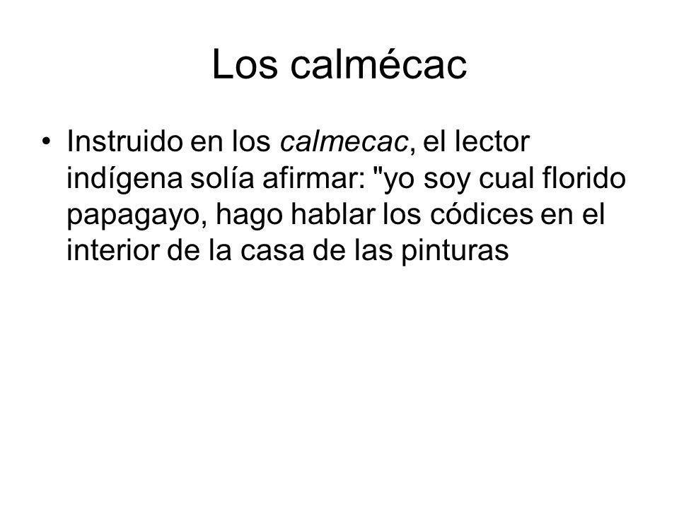 Los calmécac Instruido en los calmecac, el lector indígena solía afirmar:
