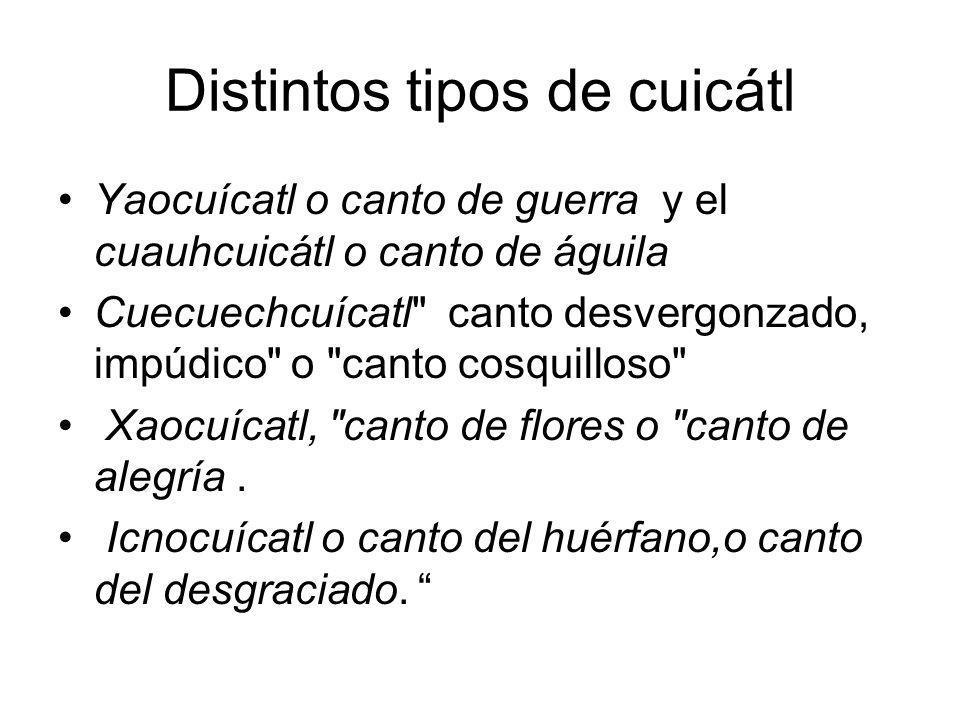Distintos tipos de cuicátl Yaocuícatl o canto de guerra y el cuauhcuicátl o canto de águila Cuecuechcuícatl