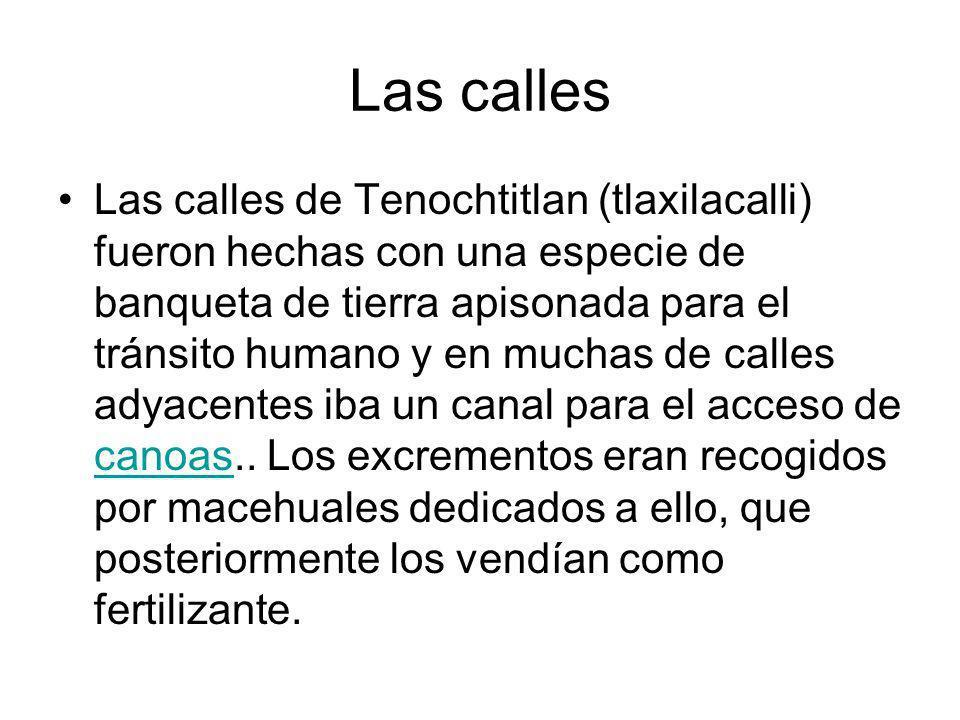 Las calles Las calles de Tenochtitlan (tlaxilacalli) fueron hechas con una especie de banqueta de tierra apisonada para el tránsito humano y en muchas