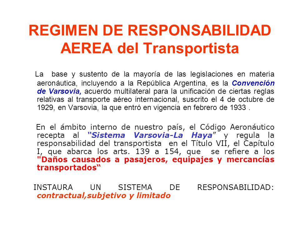 REGIMEN DE RESPONSABILIDAD AEREA del Transportista La base y sustento de la mayoría de las legislaciones en materia aeronáutica, incluyendo a la República Argentina, es la Convención de Varsovia, acuerdo multilateral para la unificación de ciertas reglas relativas al transporte aéreo internacional, suscrito el 4 de octubre de 1929, en Varsovia, la que entró en vigencia en febrero de 1933.