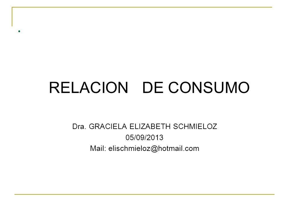 . RELACION DE CONSUMO Dra. GRACIELA ELIZABETH SCHMIELOZ 05/09/2013 Mail: elischmieloz@hotmail.com