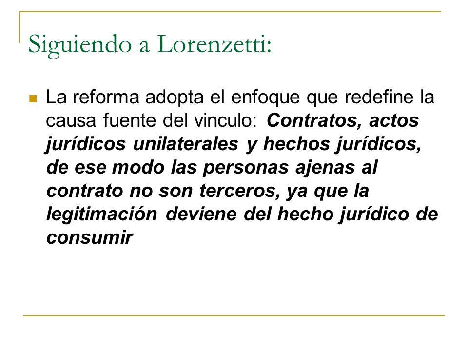 Siguiendo a Lorenzetti: La reforma adopta el enfoque que redefine la causa fuente del vinculo: Contratos, actos jurídicos unilaterales y hechos jurídicos, de ese modo las personas ajenas al contrato no son terceros, ya que la legitimación deviene del hecho jurídico de consumir