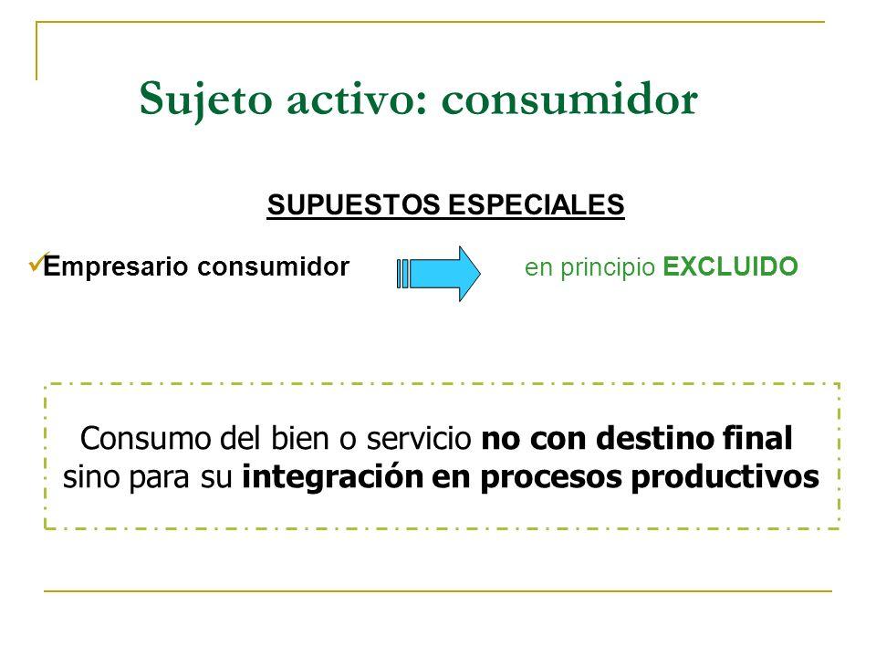 Sujeto activo: consumidor SUPUESTOS ESPECIALES E mpresario consumidor en principio EXCLUIDO Consumo del bien o servicio no con destino final sino para su integración en procesos productivos